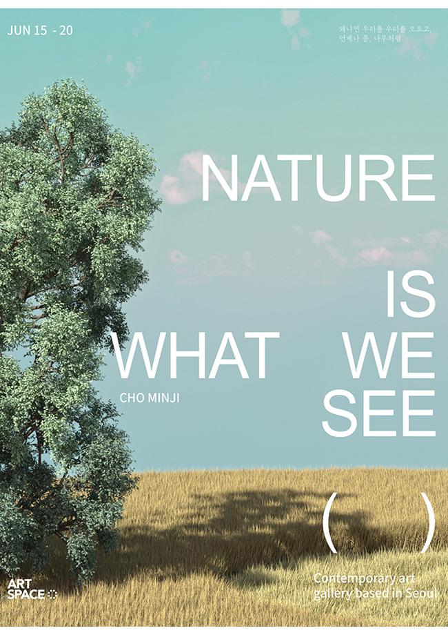 조민지 개인전 : Nature is what we see 왜냐면 우리를 우리를 모르고 언제나 풀나무처럼